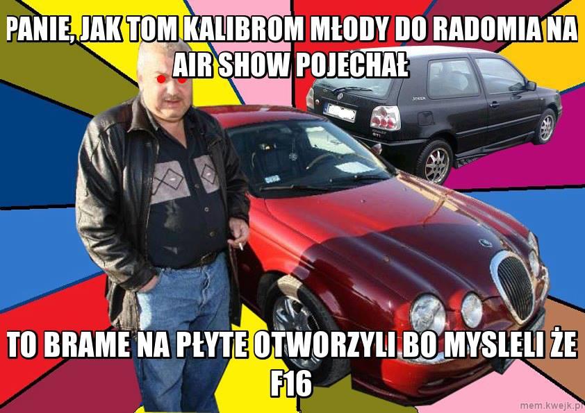 Typowy Mirek - Panie jak tom Kalibrom młody do Radomia na Air Show pojechał to bramę na płytę otworzyli. Myśleli że F16